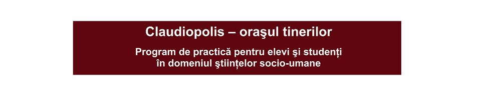 banner proiect CLAUDIOPOLIS - Claudiopolis – orașul tinerilor. Program de practică pentru elevi și studenți în domeniul științelor socio-umane - CLICK pentru a vizita pagina proiectului